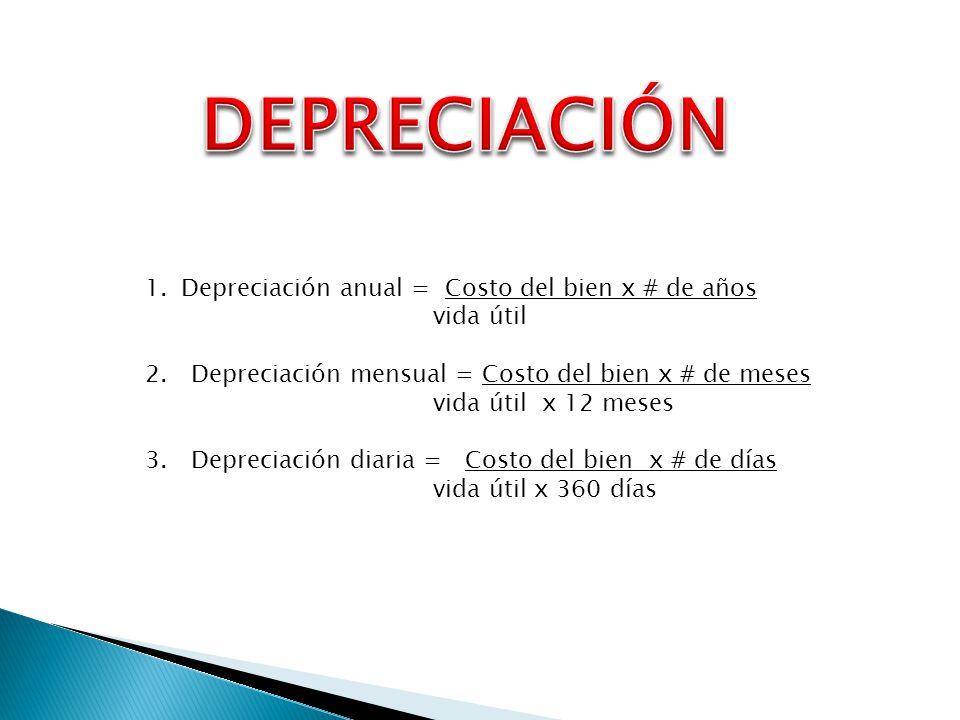 1.Depreciación anual = Costo del bien x # de años vida útil 2. Depreciación mensual = Costo del bien x # de meses vida útil x 12 meses 3. Depreciación