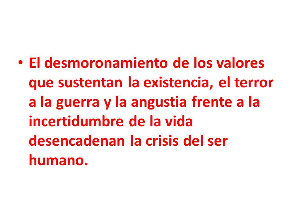 El desmoronamiento de los valores que sustentan la existencia, el terror a la guerra y la angustia frente a la incertidumbre de la vida desencadenan l
