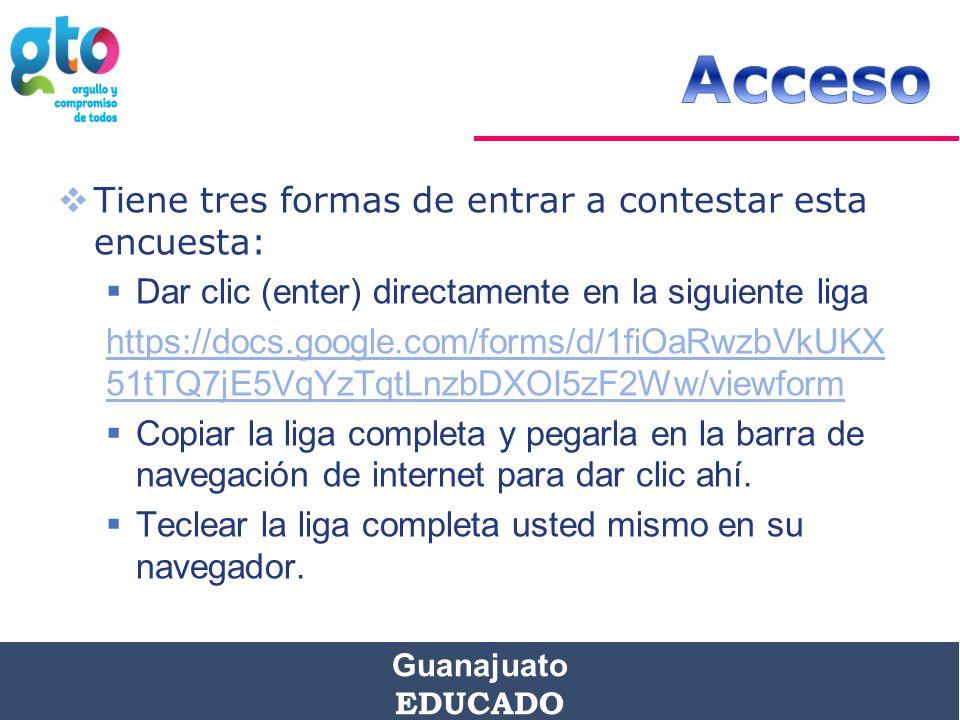 Guanajuato EDUCADO Tiene tres formas de entrar a contestar esta encuesta: Dar clic (enter) directamente en la siguiente liga https://docs.google.com/forms/d/1fiOaRwzbVkUKX 51tTQ7jE5VqYzTqtLnzbDXOI5zF2Ww/viewform Copiar la liga completa y pegarla en la barra de navegación de internet para dar clic ahí.