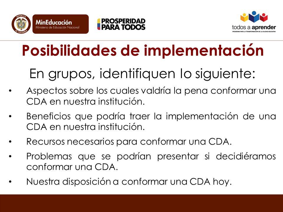 Posibilidades de implementación En grupos, identifiquen lo siguiente: Aspectos sobre los cuales valdría la pena conformar una CDA en nuestra institución.