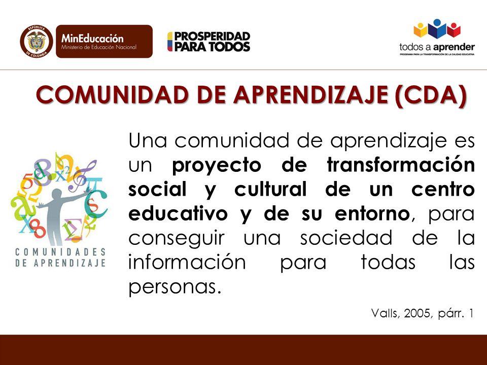 COMUNIDAD DE APRENDIZAJE (CDA) Una comunidad de aprendizaje es un proyecto de transformación social y cultural de un centro educativo y de su entorno, para conseguir una sociedad de la información para todas las personas.