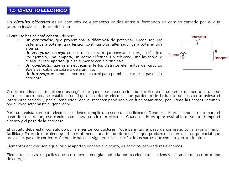 1.3 CIRCUITO ELECTRICO Un circuito eléctrico es un conjunto de elementos unidos entre si formando un camino cerrado por el que puede circular corrient