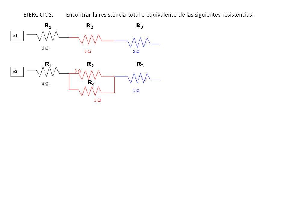 EJERCICIOS: Encontrar la resistencia total o equivalente de las siguientes resistencias. R1R1 R2R2 R3R3 R1R1 R2R2 R3R3 R4R4