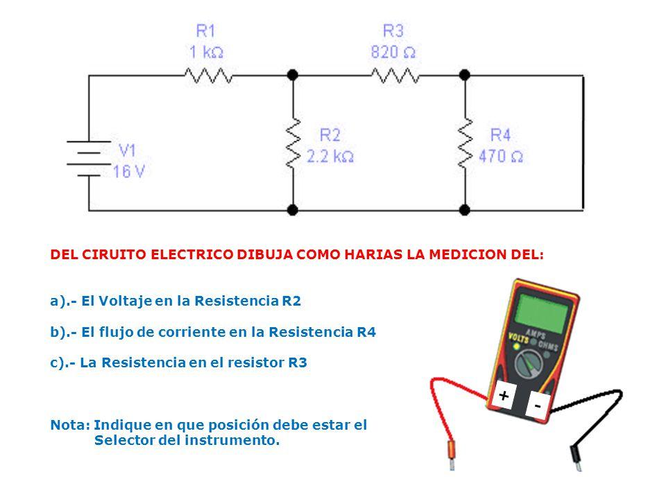 DEL CIRUITO ELECTRICO DIBUJA COMO HARIAS LA MEDICION DEL: a).- El Voltaje en la Resistencia R2 b).- El flujo de corriente en la Resistencia R4 c).- La