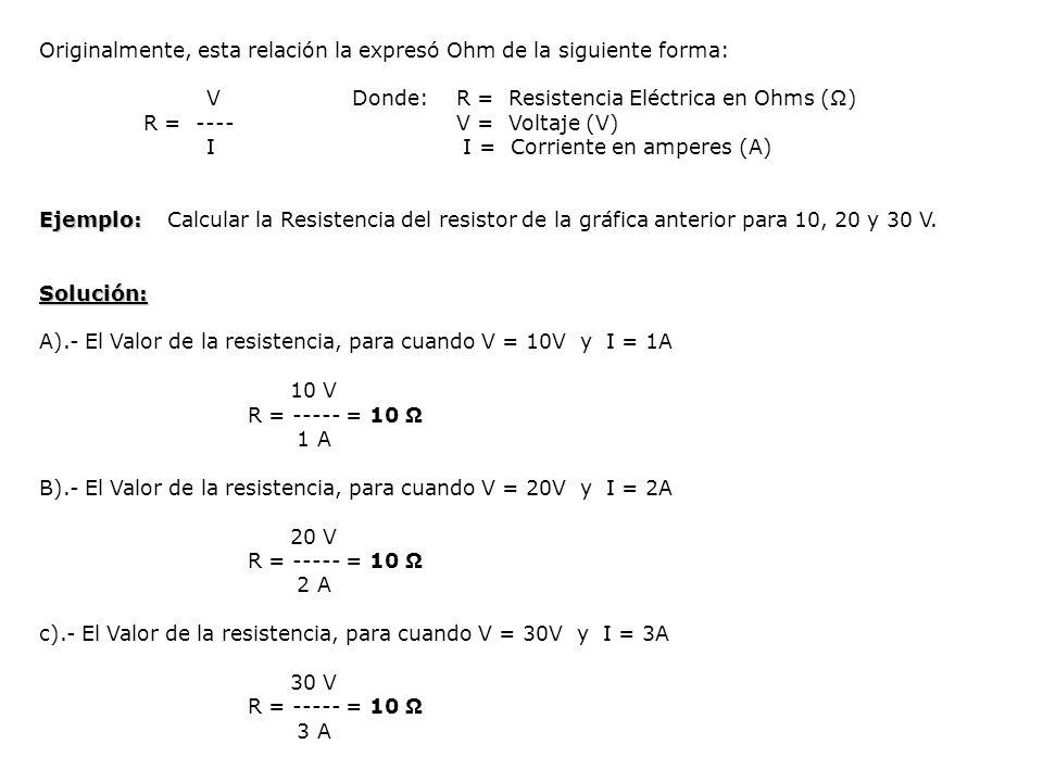 Originalmente, esta relación la expresó Ohm de la siguiente forma: VDonde:R = Resistencia Eléctrica en Ohms () R = ----V = Voltaje (V) I I = Corriente