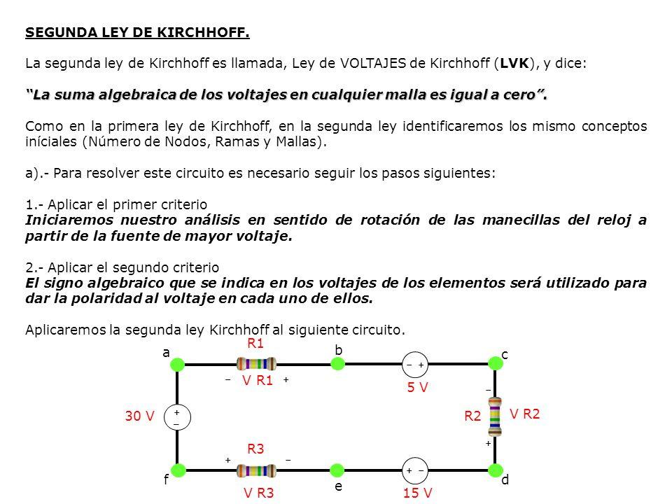 SEGUNDA LEY DE KIRCHHOFF. La segunda ley de Kirchhoff es llamada, Ley de VOLTAJES de Kirchhoff (LVK), y dice: La suma algebraica de los voltajes en cu