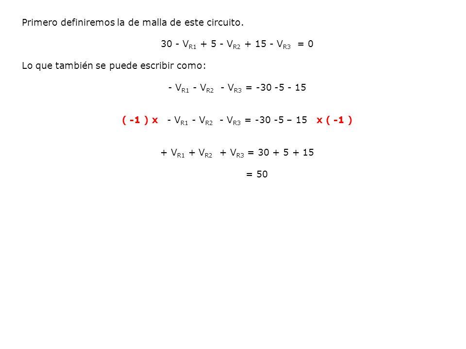 Primero definiremos la de malla de este circuito. 30 - V R1 + 5 - V R2 + 15 - V R3 = 0 Lo que también se puede escribir como: - V R1 - V R2 - V R3 = -