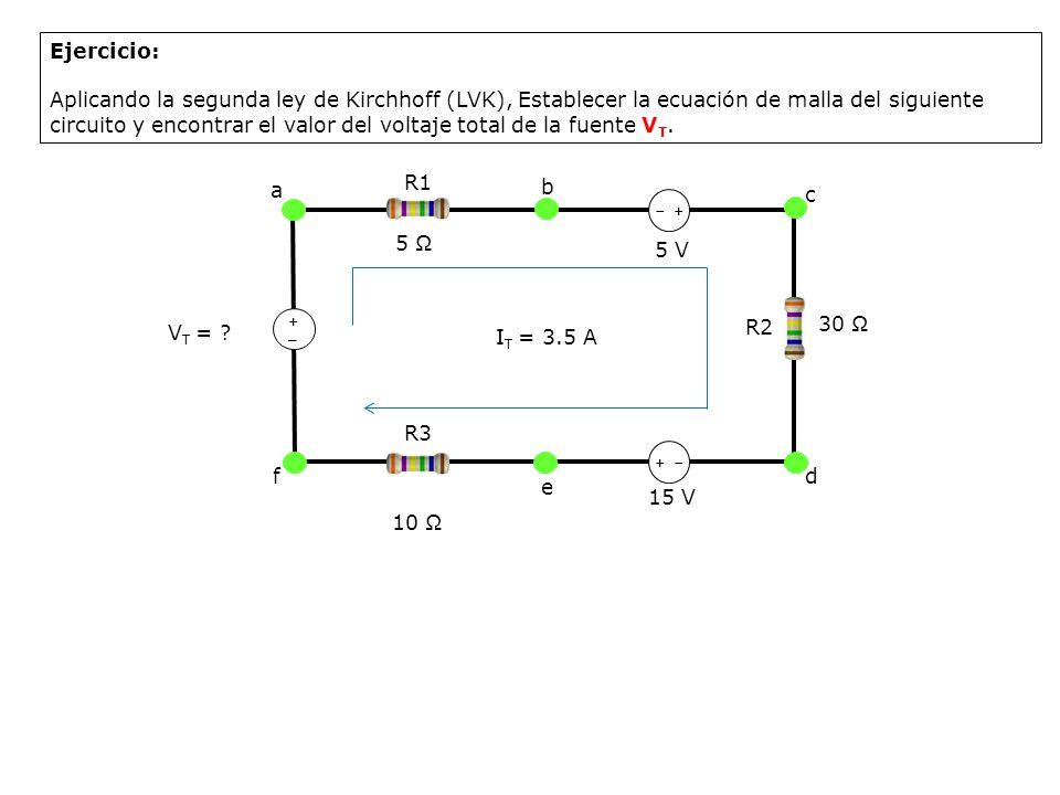 a R1 ++ +_+_ 5 V b c d e f 15 V R3 R2 30 V T = ? 10 5 I T = 3.5 A Ejercicio: Aplicando la segunda ley de Kirchhoff (LVK), Establecer la ecuación de ma