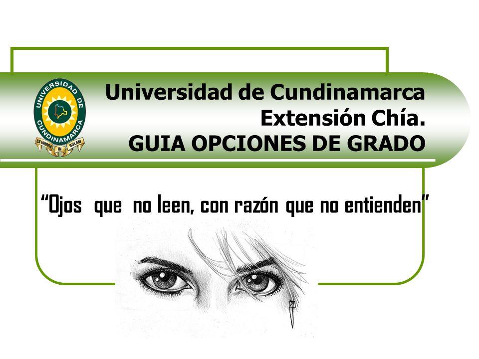 Universidad de Cundinamarca Extensión Chía. GUIA OPCIONES DE GRADO Ojos que no leen, con razón que no entienden
