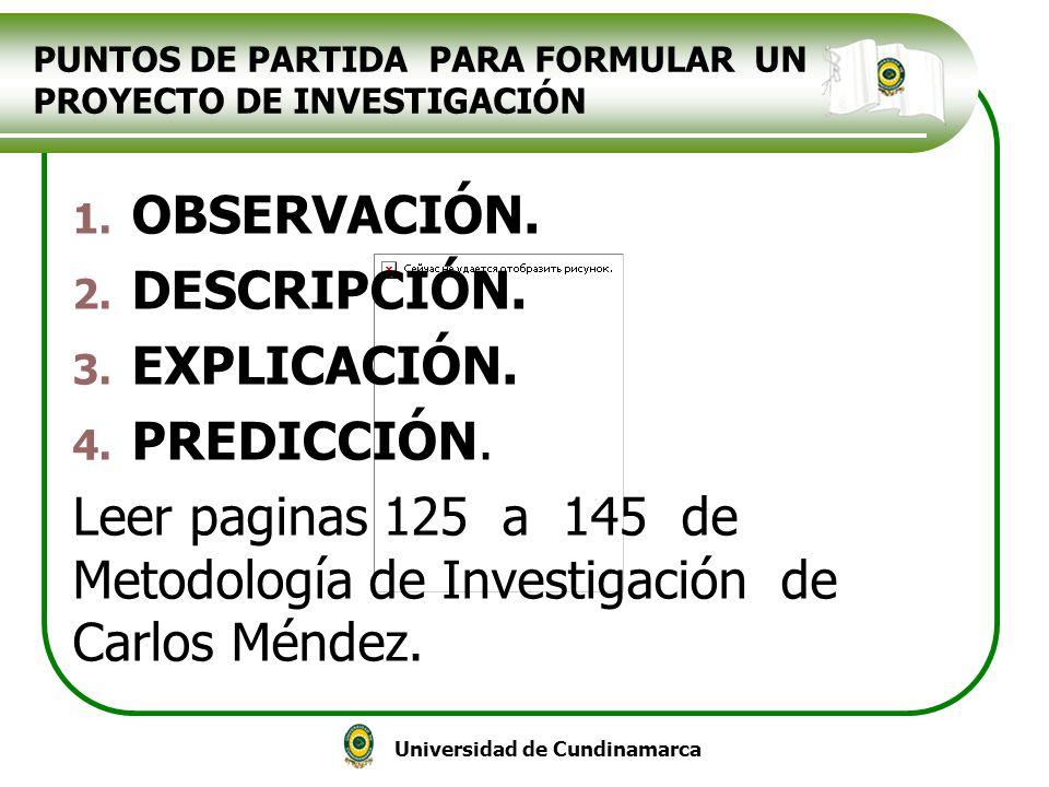 Universidad de Cundinamarca PUNTOS DE PARTIDA PARA FORMULAR UN PROYECTO DE INVESTIGACIÓN 1. OBSERVACIÓN. 2. DESCRIPCIÓN. 3. EXPLICACIÓN. 4. PREDICCIÓN
