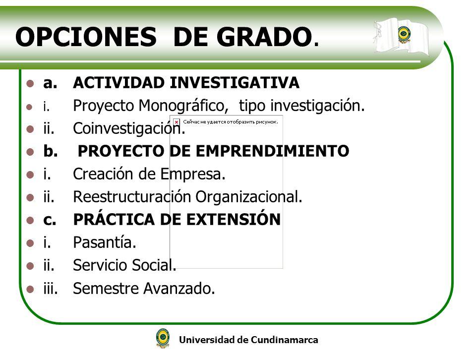 Universidad de Cundinamarca OPCIONES DE GRADO. a.ACTIVIDAD INVESTIGATIVA i. Proyecto Monográfico, tipo investigación. ii.Coinvestigación. b. PROYECTO