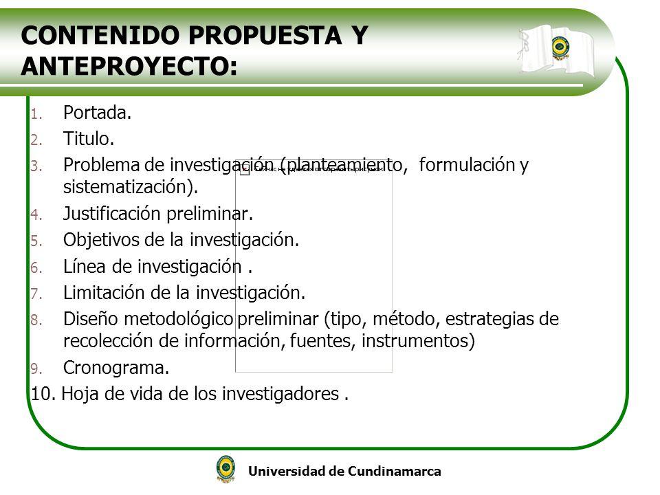 Universidad de Cundinamarca CONTENIDO PROPUESTA Y ANTEPROYECTO: 1. Portada. 2. Titulo. 3. Problema de investigación (planteamiento, formulación y sist