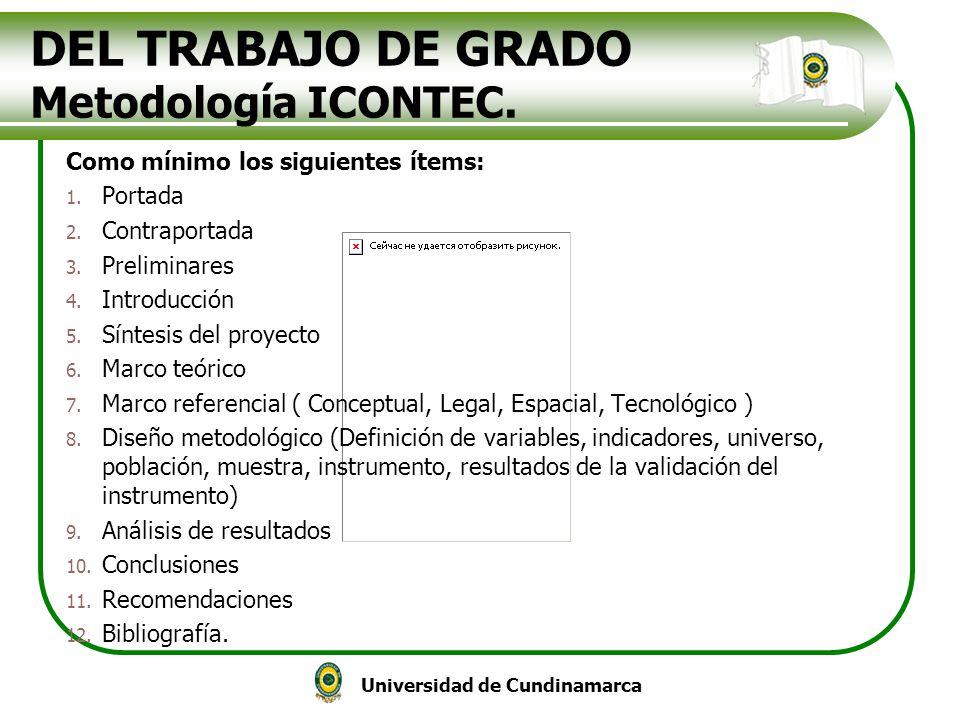 Universidad de Cundinamarca DEL TRABAJO DE GRADO Metodología ICONTEC. Como mínimo los siguientes ítems: 1. Portada 2. Contraportada 3. Preliminares 4.