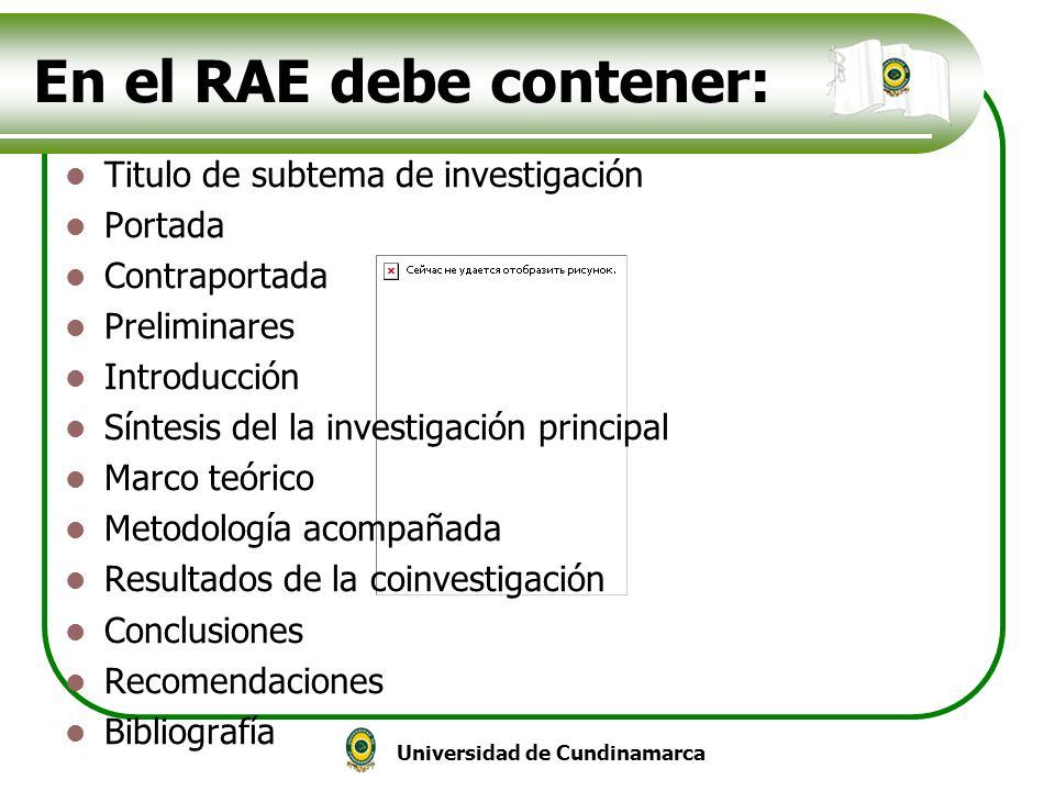 Universidad de Cundinamarca En el RAE debe contener: Titulo de subtema de investigación Portada Contraportada Preliminares Introducción Síntesis del l