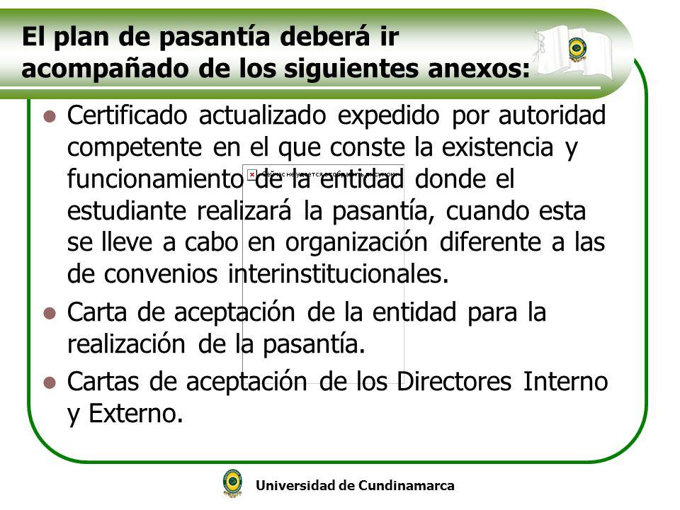 Universidad de Cundinamarca El plan de pasantía deberá ir acompañado de los siguientes anexos: Certificado actualizado expedido por autoridad competen