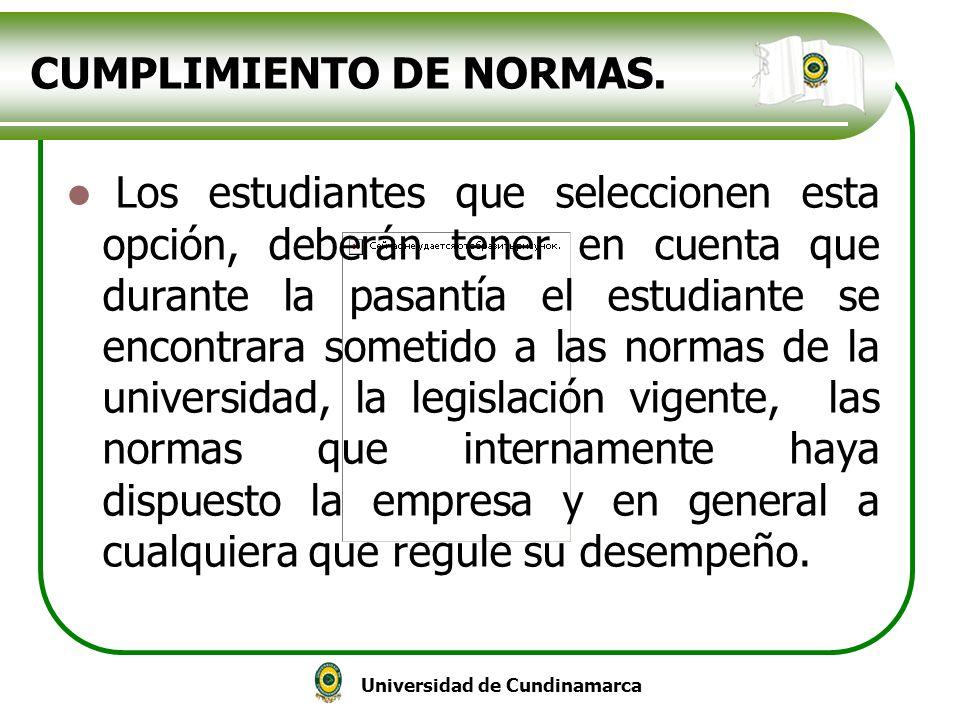 Universidad de Cundinamarca CUMPLIMIENTO DE NORMAS. Los estudiantes que seleccionen esta opción, deberán tener en cuenta que durante la pasantía el es