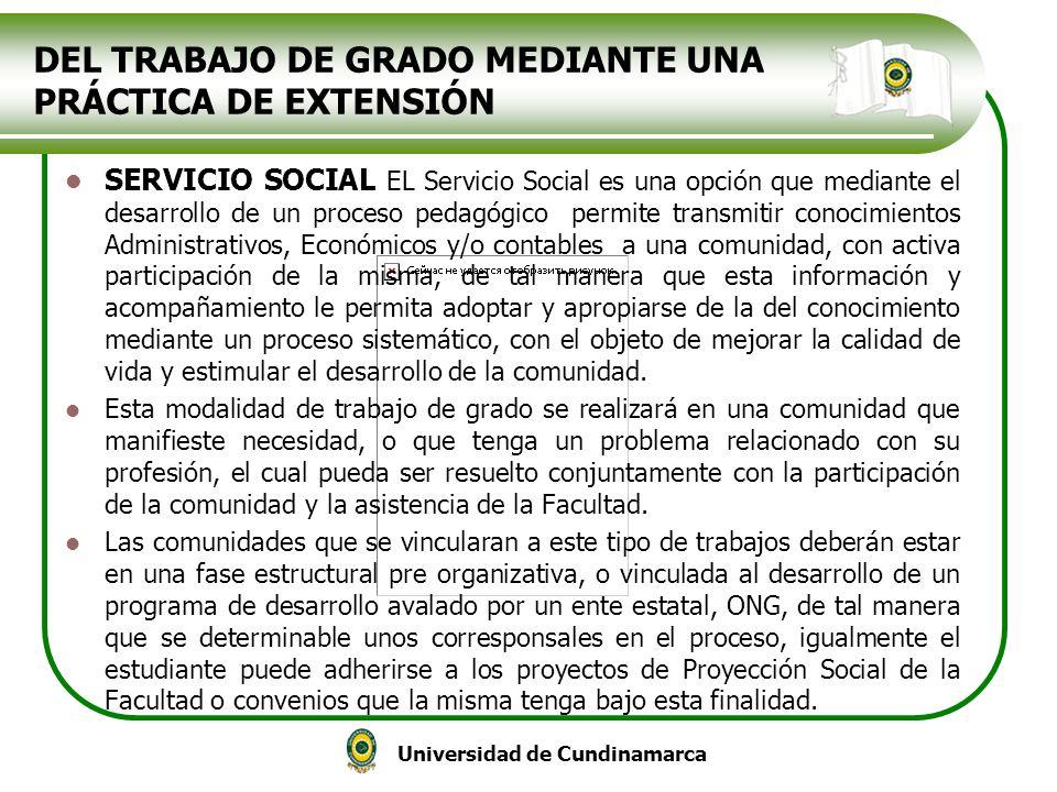 Universidad de Cundinamarca DEL TRABAJO DE GRADO MEDIANTE UNA PRÁCTICA DE EXTENSIÓN SERVICIO SOCIAL EL Servicio Social es una opción que mediante el d
