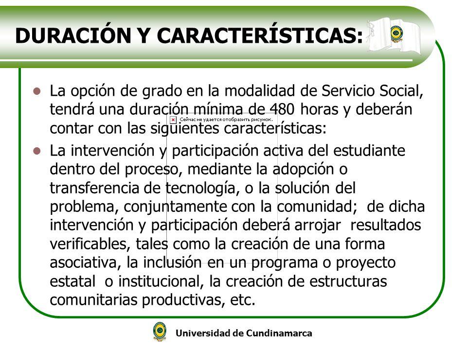Universidad de Cundinamarca DURACIÓN Y CARACTERÍSTICAS: La opción de grado en la modalidad de Servicio Social, tendrá una duración mínima de 480 horas