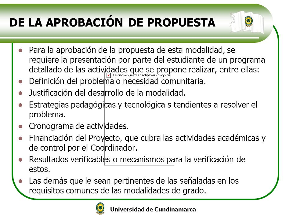 Universidad de Cundinamarca DE LA APROBACIÓN DE PROPUESTA Para la aprobación de la propuesta de esta modalidad, se requiere la presentación por parte