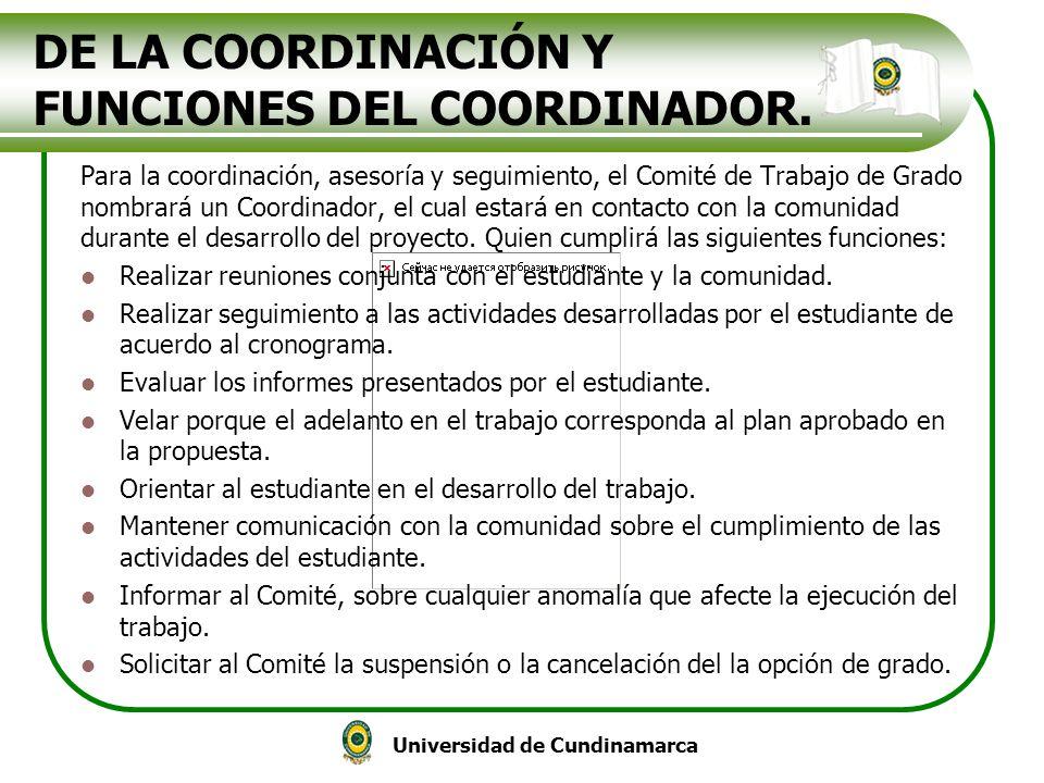 Universidad de Cundinamarca DE LA COORDINACIÓN Y FUNCIONES DEL COORDINADOR. Para la coordinación, asesoría y seguimiento, el Comité de Trabajo de Grad