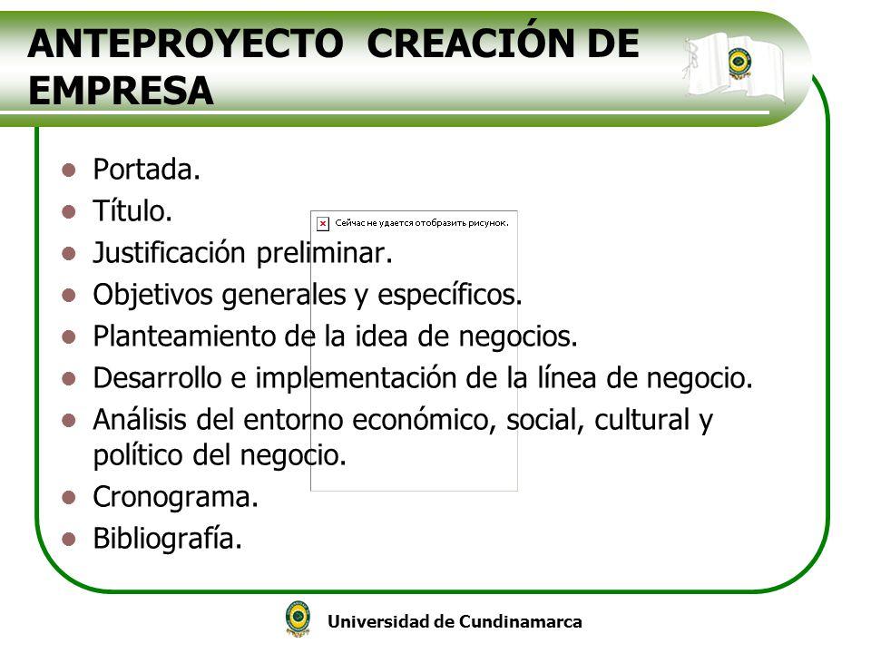 Universidad de Cundinamarca ANTEPROYECTO CREACIÓN DE EMPRESA Portada. Título. Justificación preliminar. Objetivos generales y específicos. Planteamien