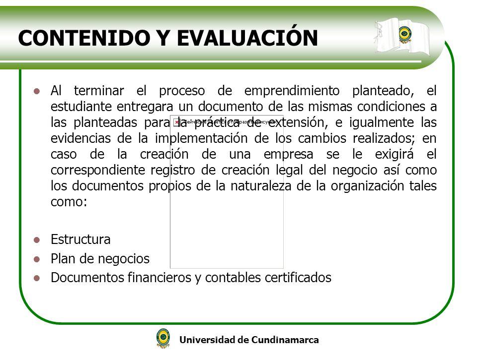 Universidad de Cundinamarca CONTENIDO Y EVALUACIÓN Al terminar el proceso de emprendimiento planteado, el estudiante entregara un documento de las mis