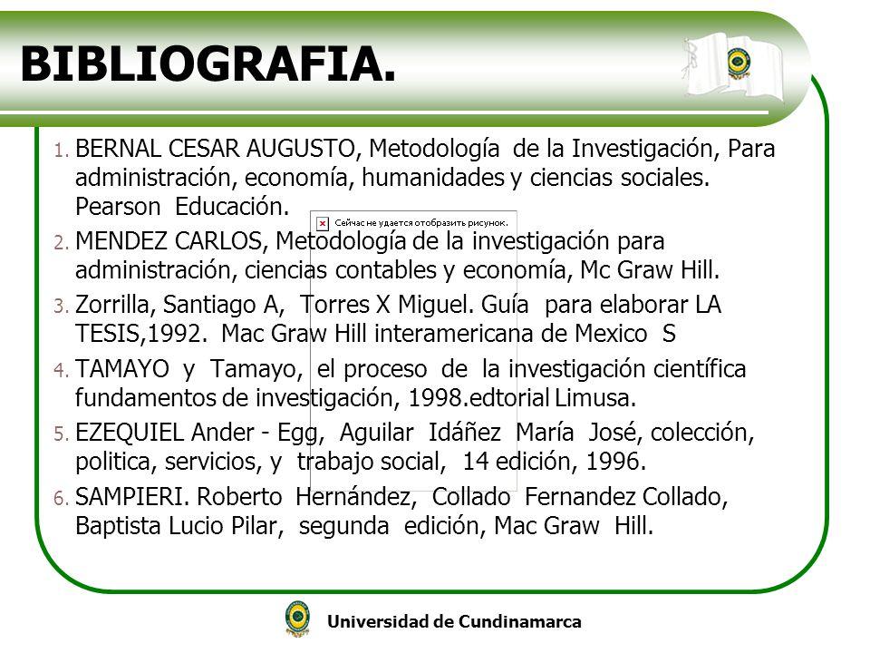 Universidad de Cundinamarca BIBLIOGRAFIA. 1. BERNAL CESAR AUGUSTO, Metodología de la Investigación, Para administración, economía, humanidades y cienc