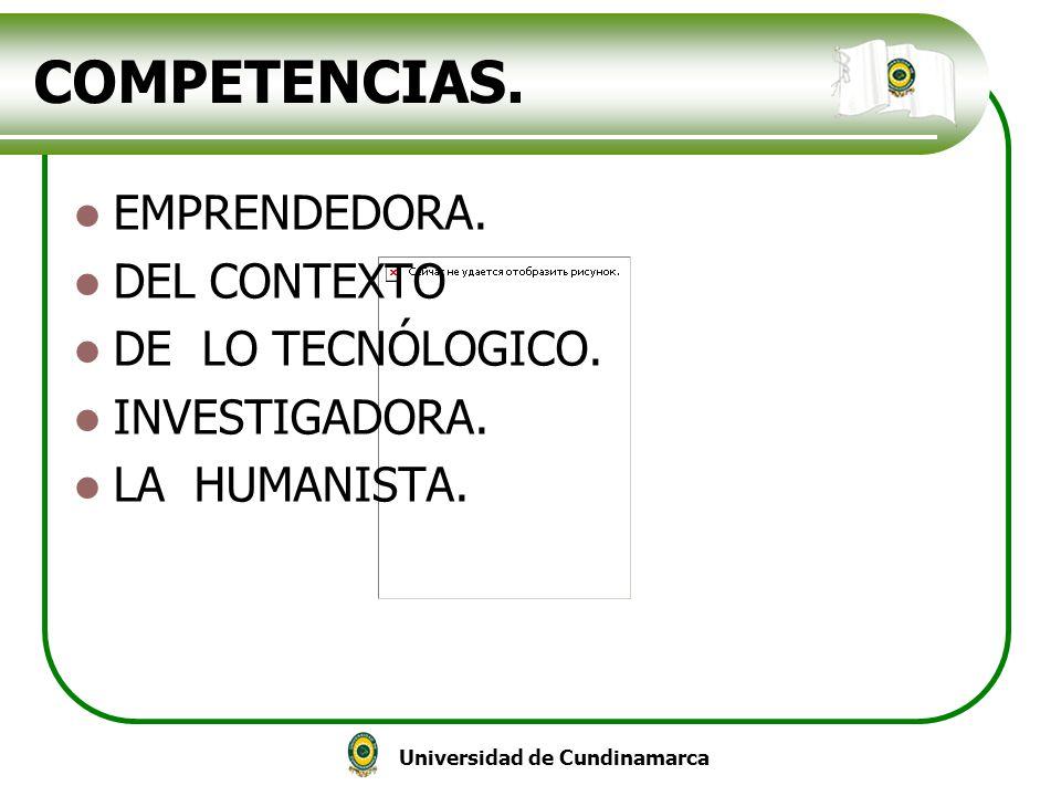 Universidad de Cundinamarca COMPETENCIAS. EMPRENDEDORA. DEL CONTEXTO DE LO TECNÓLOGICO. INVESTIGADORA. LA HUMANISTA.