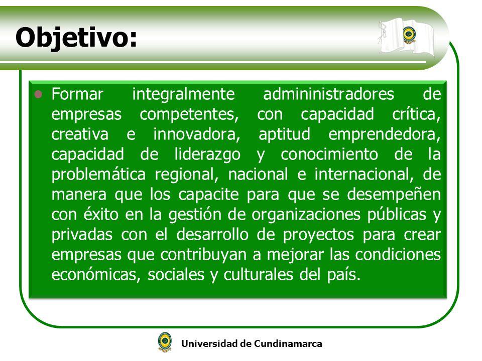 Universidad de Cundinamarca Objetivo: Formar integralmente admininistradores de empresas competentes, con capacidad crítica, creativa e innovadora, ap