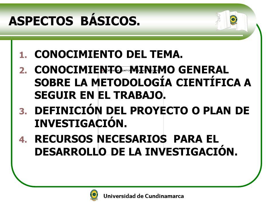 Universidad de Cundinamarca ASPECTOS BÁSICOS. 1. CONOCIMIENTO DEL TEMA. 2. CONOCIMIENTO MINIMO GENERAL SOBRE LA METODOLOGÍA CIENTÍFICA A SEGUIR EN EL