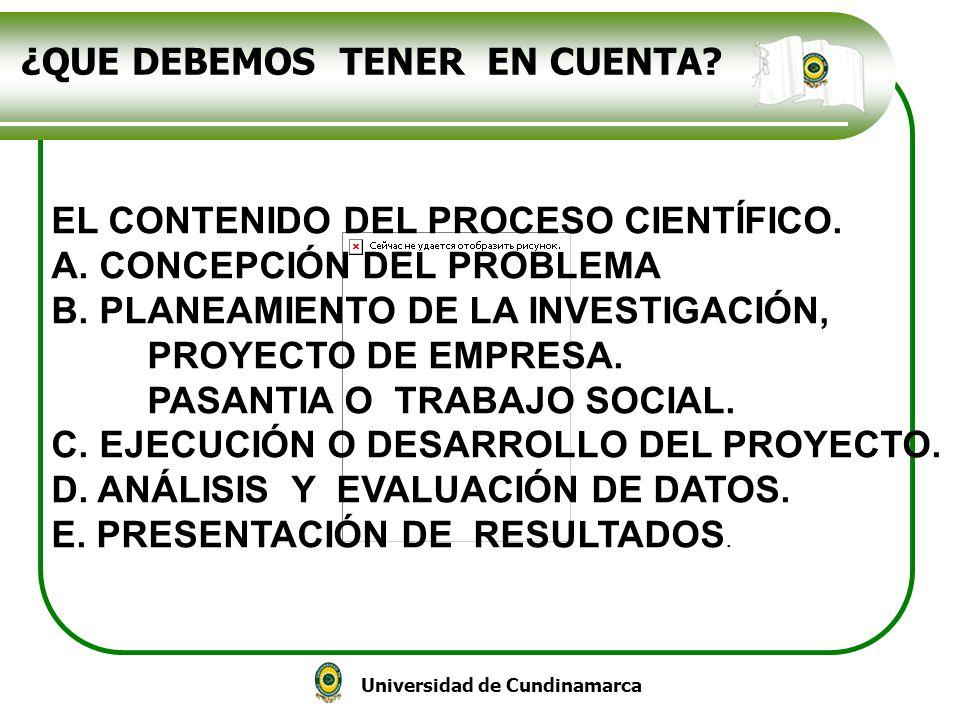 Universidad de Cundinamarca ¿QUE DEBEMOS TENER EN CUENTA? EL CONTENIDO DEL PROCESO CIENTÍFICO. A.CONCEPCIÓN DEL PROBLEMA B.PLANEAMIENTO DE LA INVESTIG