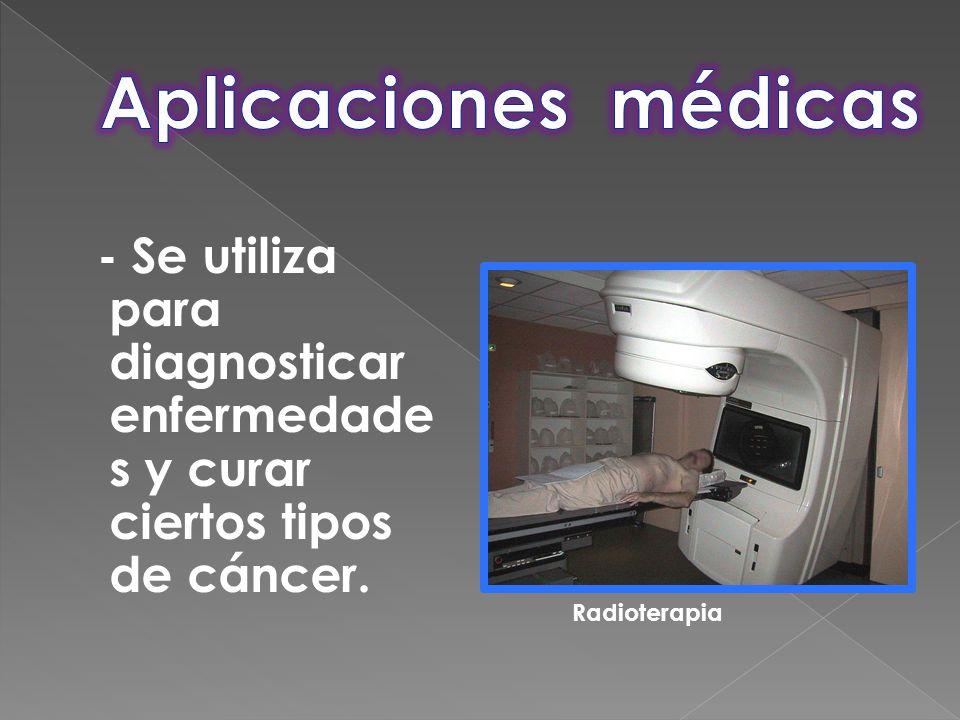- Se utiliza para diagnosticar enfermedade s y curar ciertos tipos de cáncer. Radioterapia