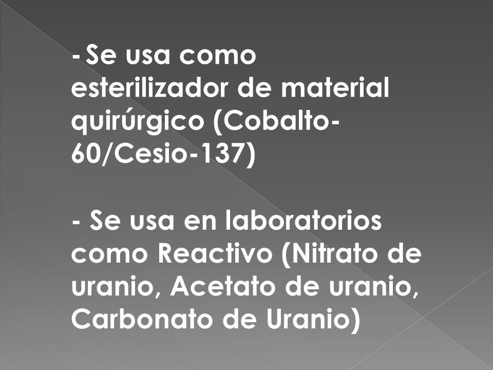- Se usa como esterilizador de material quirúrgico (Cobalto- 60/Cesio-137) - Se usa en laboratorios como Reactivo (Nitrato de uranio, Acetato de urani