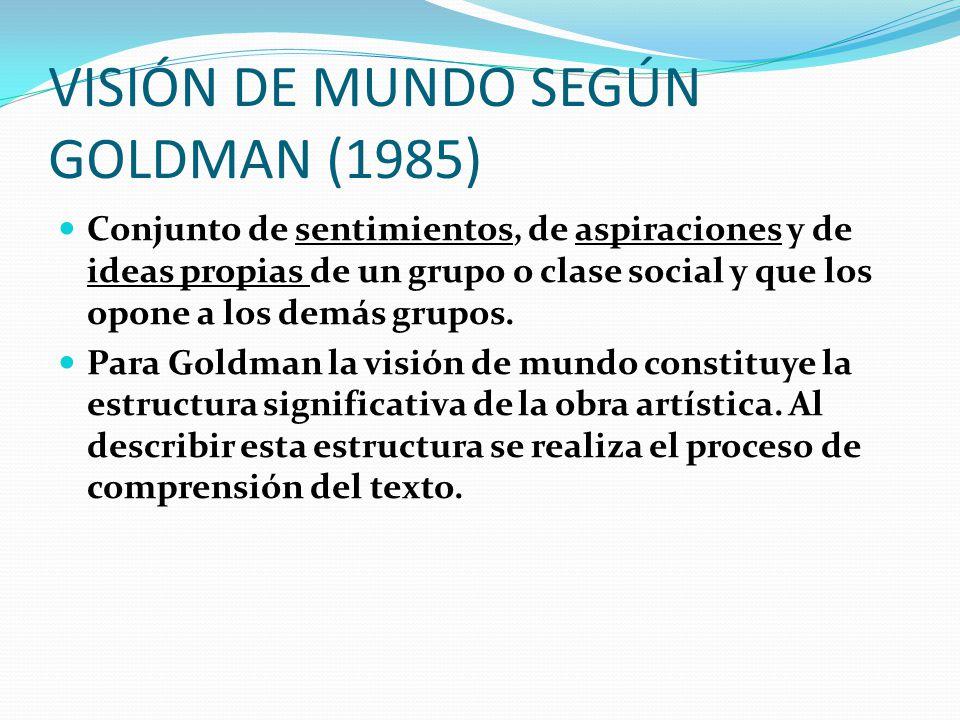 VISIÓN DE MUNDO SEGÚN GOLDMAN (1985) Conjunto de sentimientos, de aspiraciones y de ideas propias de un grupo o clase social y que los opone a los dem