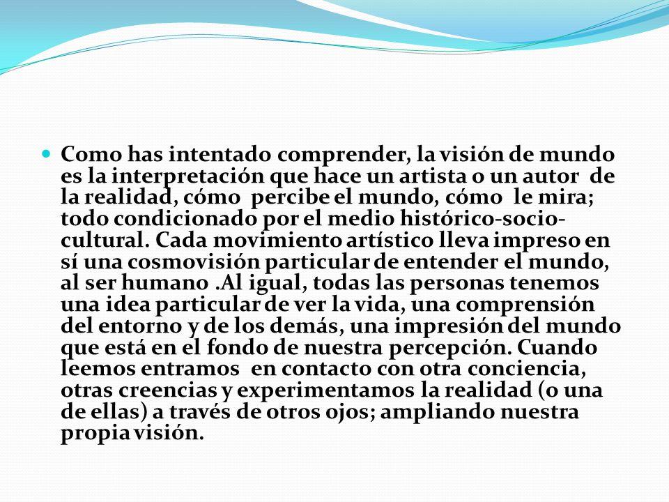 Como has intentado comprender, la visión de mundo es la interpretación que hace un artista o un autor de la realidad, cómo percibe el mundo, cómo le m