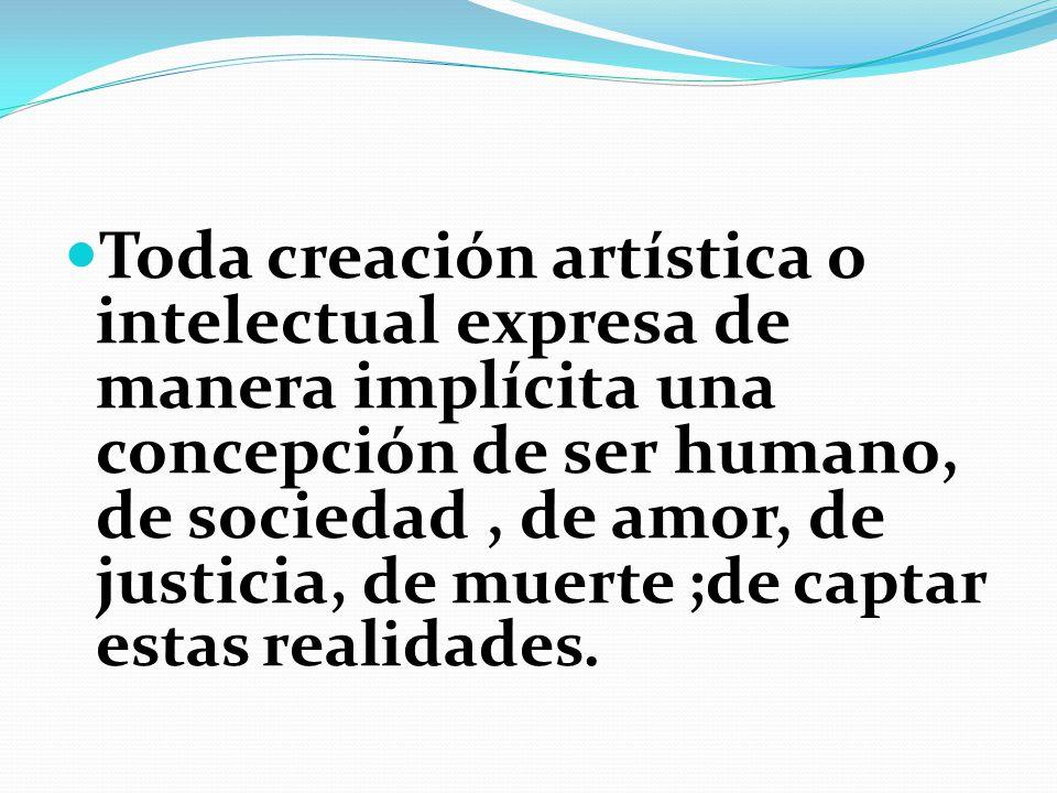 Toda creación artística o intelectual expresa de manera implícita una concepción de ser humano, de sociedad, de amor, de justicia, de muerte ;de capta