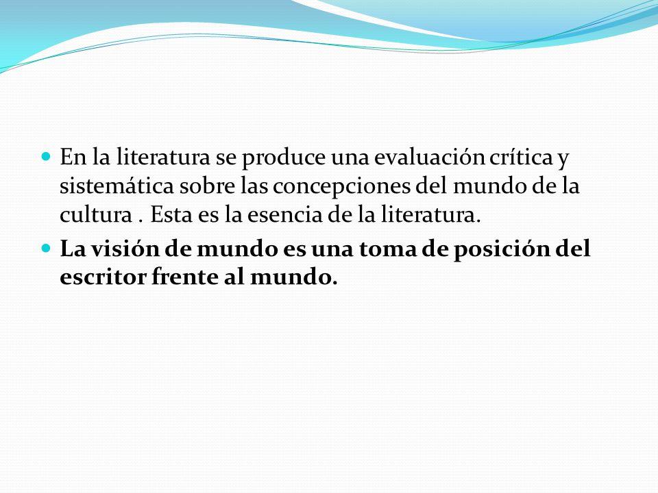 En la literatura se produce una evaluación crítica y sistemática sobre las concepciones del mundo de la cultura. Esta es la esencia de la literatura.