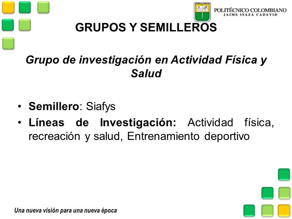 GRUPOS Y SEMILLEROS Grupo de investigación en Actividad Física y Salud Semillero: Siafys Líneas de Investigación: Actividad física, recreación y salud