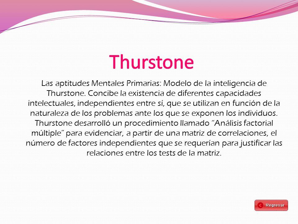 Las aptitudes Mentales Primarias: Modelo de la inteligencia de Thurstone. Concibe la existencia de diferentes capacidades intelectuales, independiente