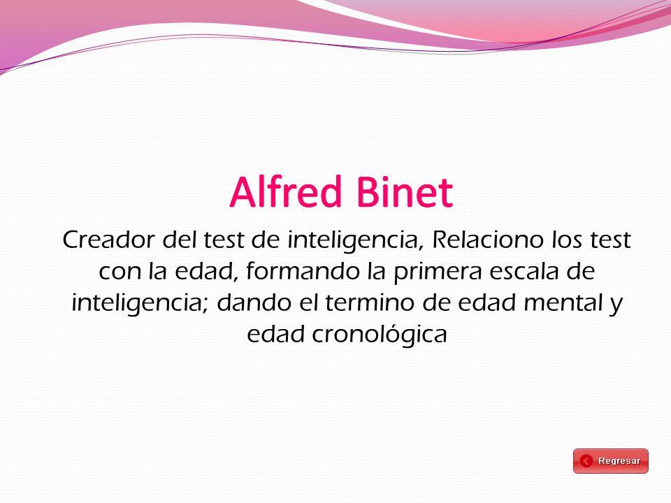 Creador del test de inteligencia, Relaciono los test con la edad, formando la primera escala de inteligencia; dando el termino de edad mental y edad cronológica