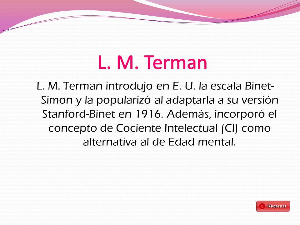 L. M. Terman introdujo en E. U. la escala Binet- Simon y la popularizó al adaptarla a su versión Stanford-Binet en 1916. Además, incorporó el concepto