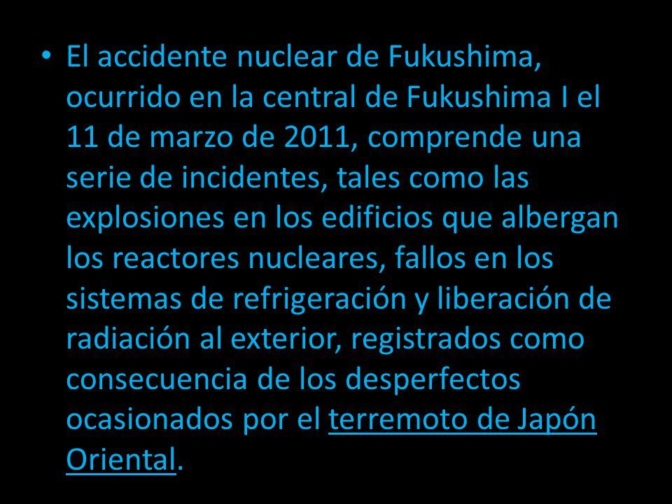 El accidente nuclear de Fukushima, ocurrido en la central de Fukushima I el 11 de marzo de 2011, comprende una serie de incidentes, tales como las explosiones en los edificios que albergan los reactores nucleares, fallos en los sistemas de refrigeración y liberación de radiación al exterior, registrados como consecuencia de los desperfectos ocasionados por el terremoto de Japón Oriental.