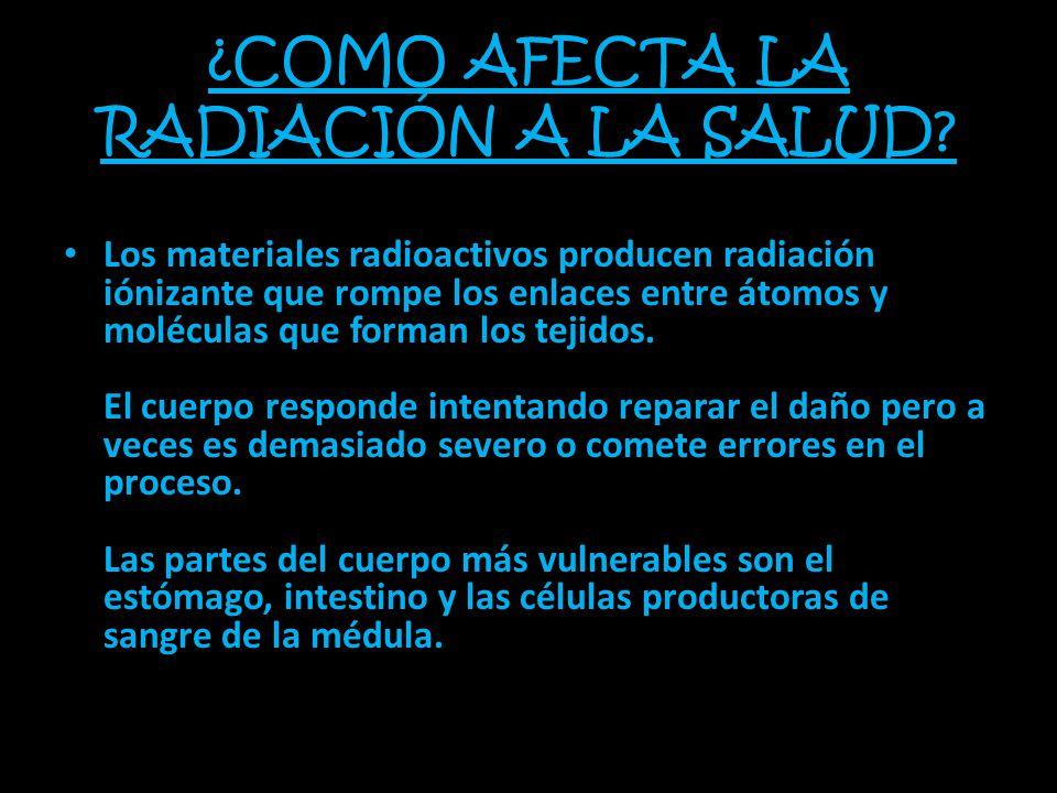 ¿COMO AFECTA LA RADIACIÓN A LA SALUD? Los materiales radioactivos producen radiación iónizante que rompe los enlaces entre átomos y moléculas que form