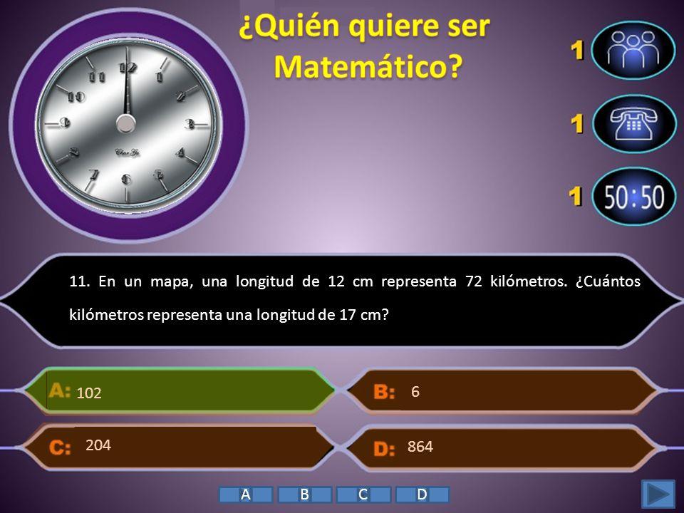 11. En un mapa, una longitud de 12 cm representa 72 kilómetros. ¿Cuántos kilómetros representa una longitud de 17 cm? 102 864 6 204 ABCD