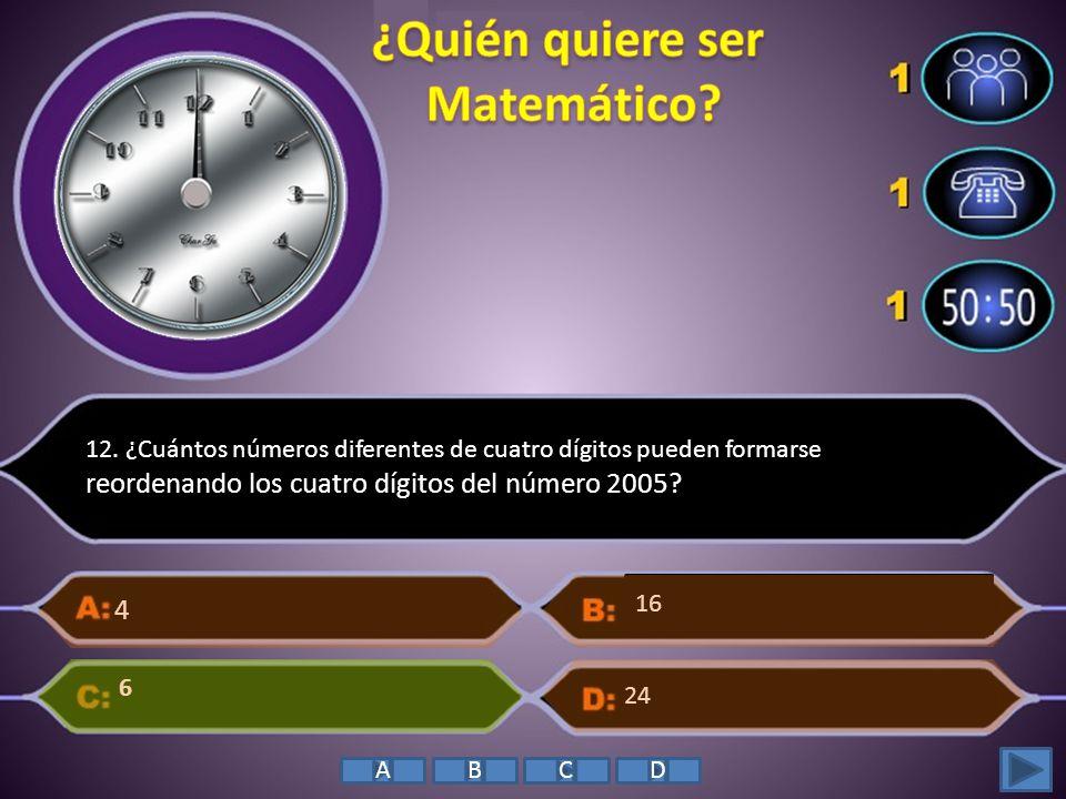 12. ¿Cuántos números diferentes de cuatro dígitos pueden formarse reordenando los cuatro dígitos del número 2005? 4 6 24 16 ABCD