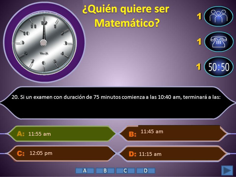 20. Si un examen con duración de 75 minutos comienza a las 10:40 am, terminará a las: 11:55 am 11:15 am 11:45 am 12:05 pm ABCD