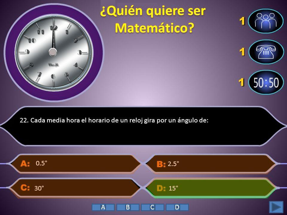 22. Cada media hora el horario de un reloj gira por un ángulo de: 15° 2.5° 0.5° 30° ABCD