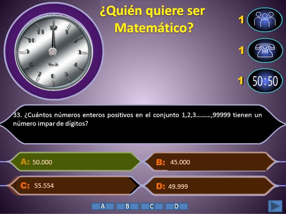 33. ¿Cuántos números enteros positivos en el conjunto 1,2,3………,99999 tienen un número impar de dígitos? 50.000 49.999 55.554 45.000 ABCD