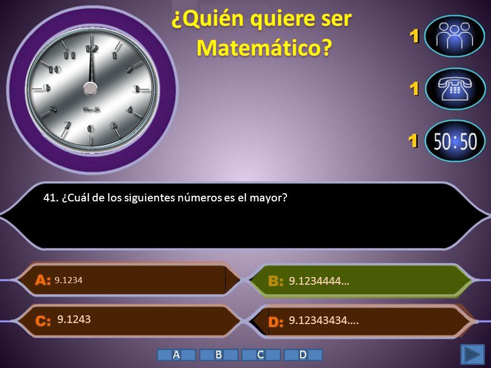 41. ¿Cuál de los siguientes números es el mayor? 9.1234 9.12343434…. 9.1234444… 9.1243 ABCD