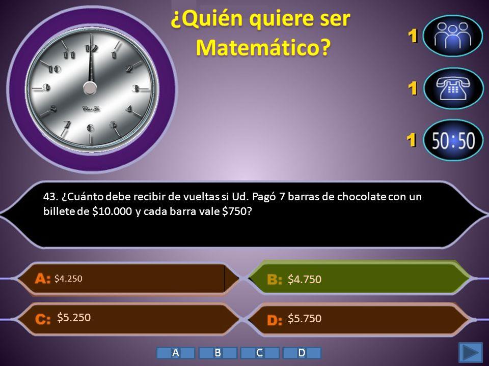 43. ¿Cuánto debe recibir de vueltas si Ud. Pagó 7 barras de chocolate con un billete de $10.000 y cada barra vale $750? $4.250 $5.750 $4.750 $5.250 AB